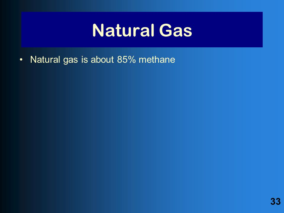 Natural Gas Natural gas is about 85% methane 33
