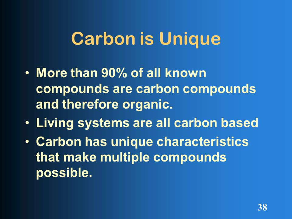 Carbon is Unique More than 90% of all known compounds are carbon compounds and therefore organic.