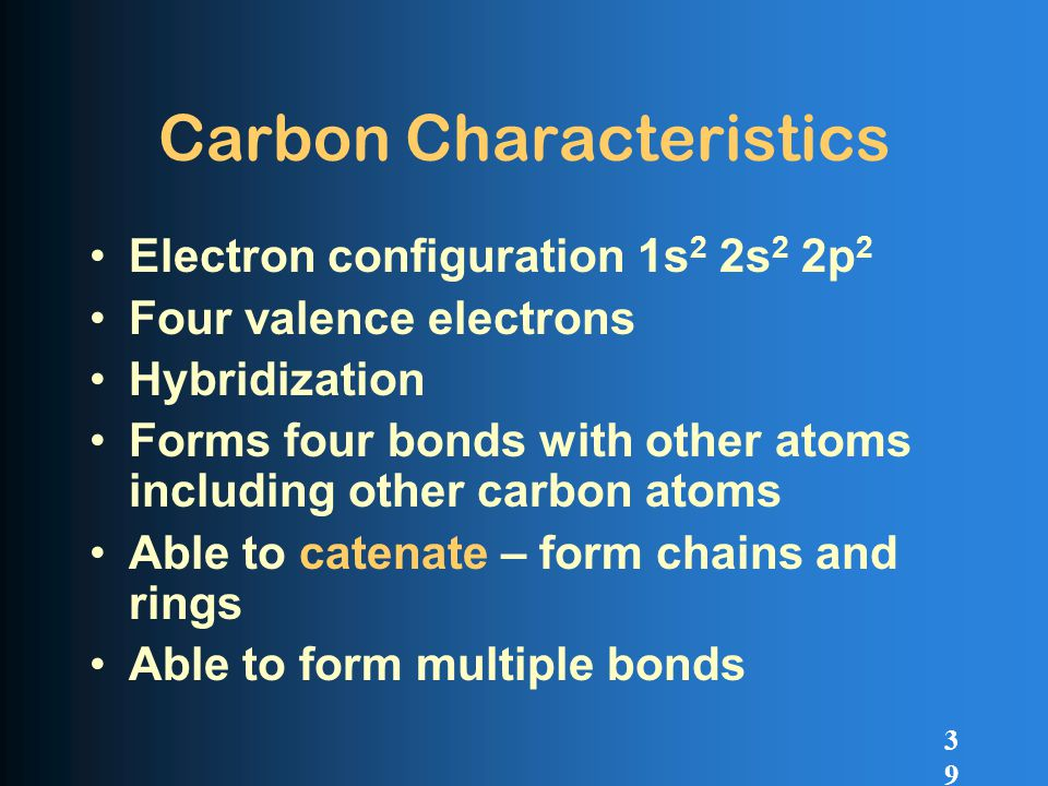 Carbon Characteristics Electron configuration 1s 2 2s 2 2p 2 Four valence electrons Hybridization Forms four bonds with other atoms including other carbon atoms Able to catenate – form chains and rings Able to form multiple bonds 39