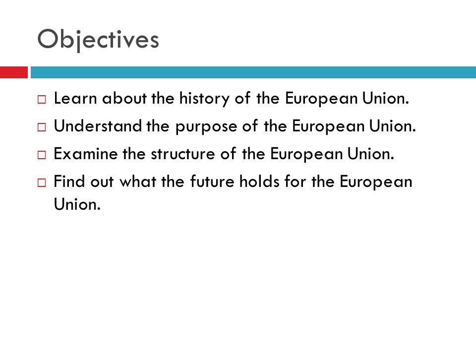 Objectives  Learn about the history of the European Union.