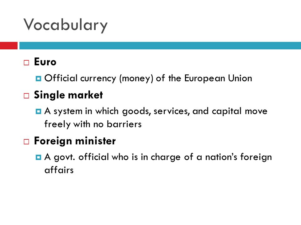 Vocabulary  Euro  Official currency (money) of the European Union  Single market  A system in which goods, services, and capital move freely with no barriers  Foreign minister  A govt.