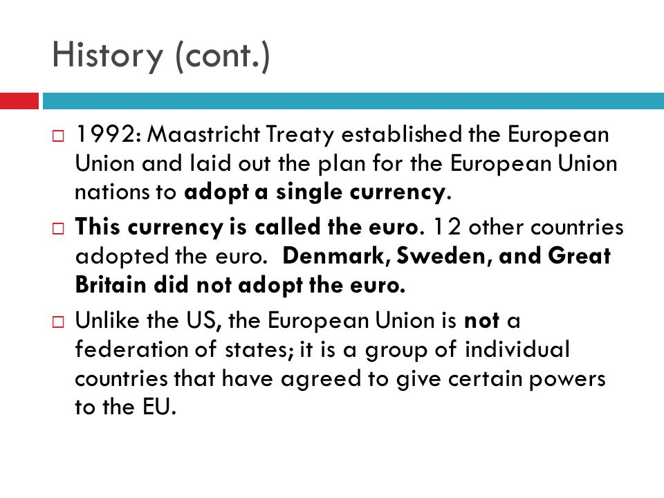 History (cont.)  1992: Maastricht Treaty established the European Union and laid out the plan for the European Union nations to adopt a single currency.