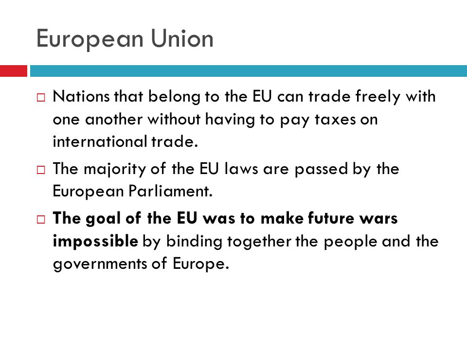 European Union  Nations that belong to the EU can trade freely with one another without having to pay taxes on international trade.