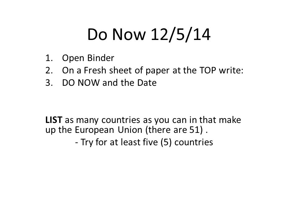 Do Now 12/5/14 1.Open Binder 2.On a Fresh sheet of paper at the TOP write: 3.DO NOW and the Date LIST as many countries as you can in that make up the European Union (there are 51).
