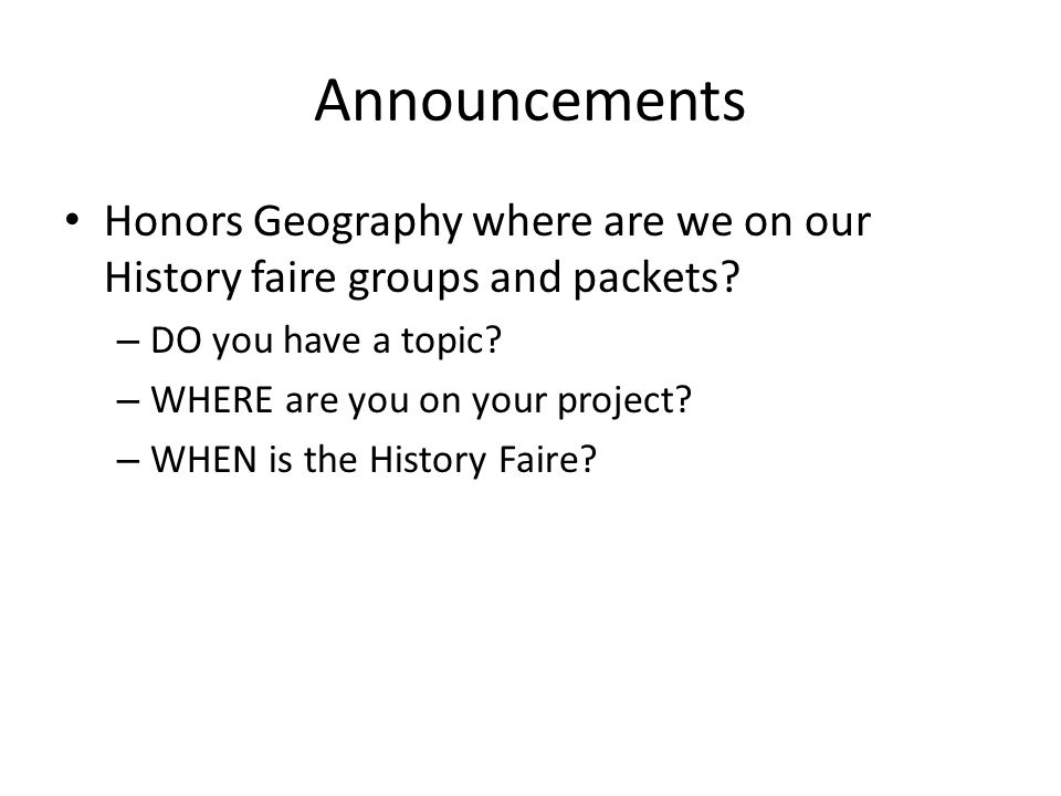 Announcements Honors Geography where are we on our History faire groups and packets.