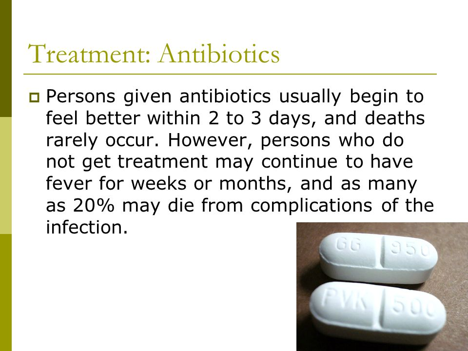 Treatment: Antibiotics  Persons given antibiotics usually begin to feel better within 2 to 3 days, and deaths rarely occur.