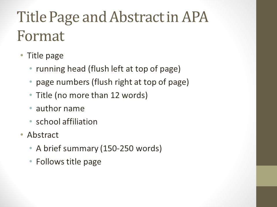 Title Page and Abstract in APA Format Title page running head (flush left at top of page) page numbers (flush right at top of page) Title (no more than 12 words) author name school affiliation Abstract A brief summary ( words) Follows title page