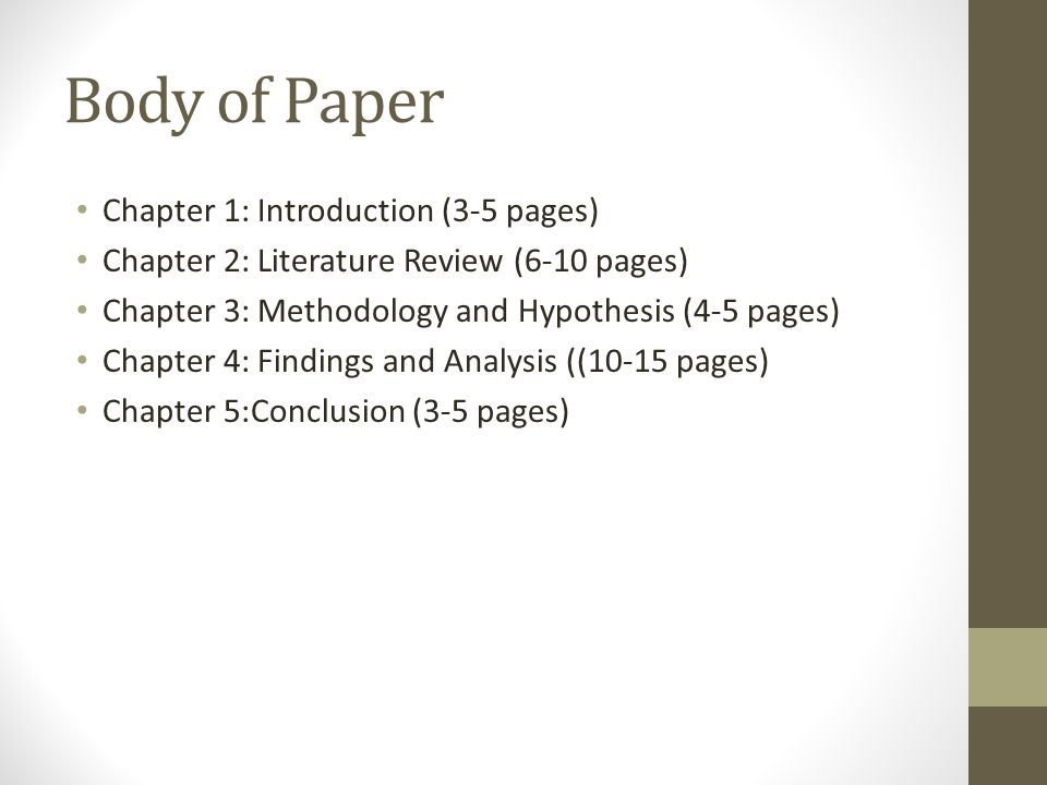 Body of Paper Chapter 1: Introduction (3-5 pages) Chapter 2: Literature Review (6-10 pages) Chapter 3: Methodology and Hypothesis (4-5 pages) Chapter 4: Findings and Analysis ((10-15 pages) Chapter 5:Conclusion (3-5 pages)