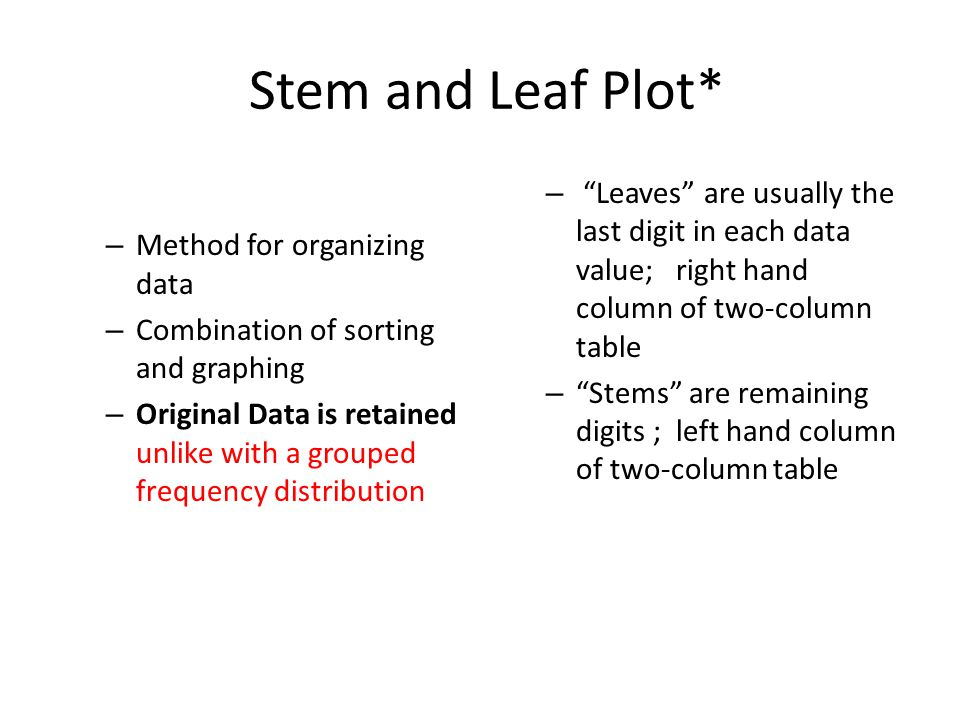 Stem and Leaf Plot* – Method for organizing data – Combination of sorting and graphing – Original Data is retained unlike with a grouped frequency distribution – Leaves are usually the last digit in each data value; right hand column of two-column table – Stems are remaining digits ; left hand column of two-column table