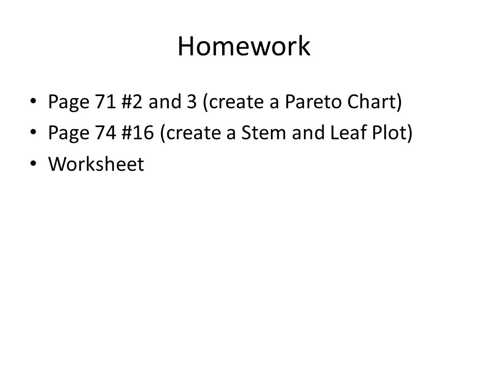 Homework Page 71 #2 and 3 (create a Pareto Chart) Page 74 #16 (create a Stem and Leaf Plot) Worksheet