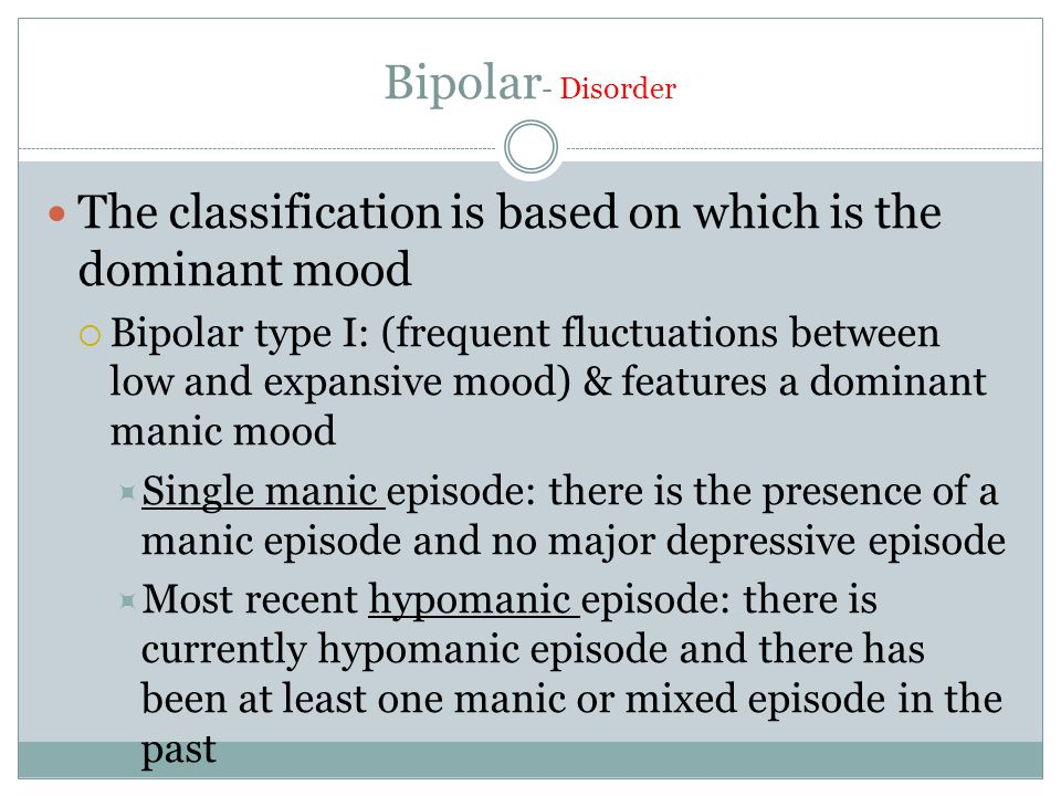 Bipolar - Disorder The classification is based on which is the dominant mood  Bipolar type I: (frequent fluctuations between low and expansive mood) & features a dominant manic mood  Single manic episode: there is the presence of a manic episode and no major depressive episode  Most recent hypomanic episode: there is currently hypomanic episode and there has been at least one manic or mixed episode in the past