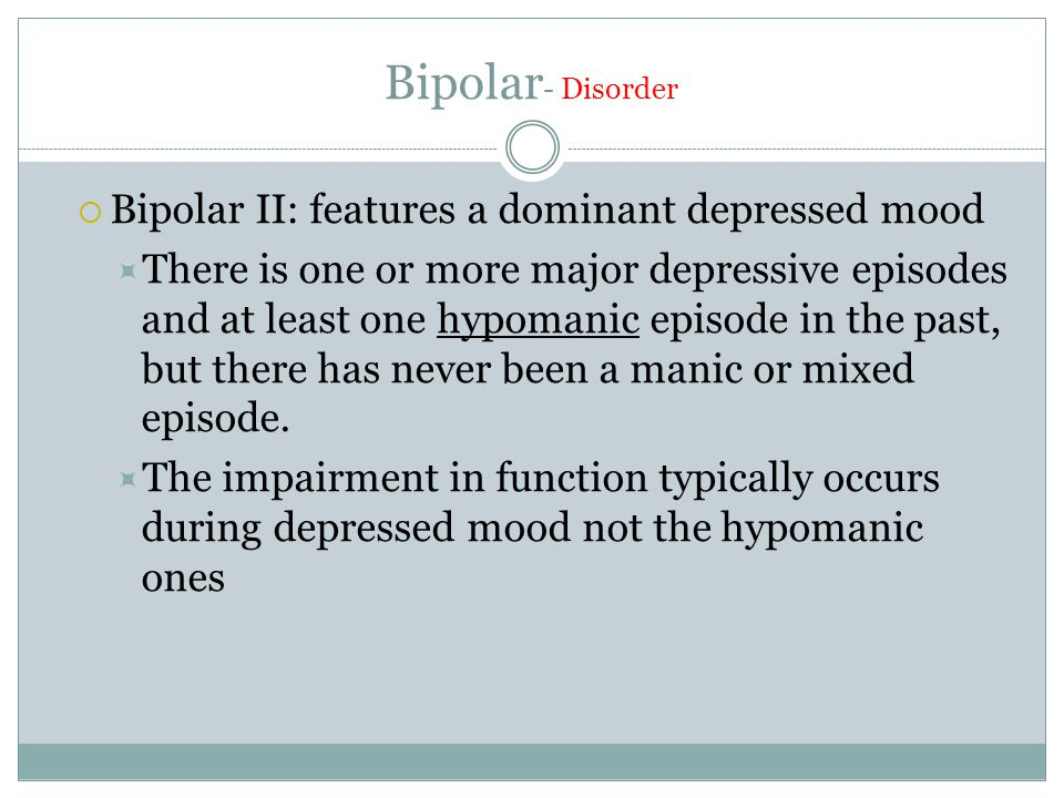 Bipolar - Disorder  Bipolar II: features a dominant depressed mood  There is one or more major depressive episodes and at least one hypomanic episode in the past, but there has never been a manic or mixed episode.