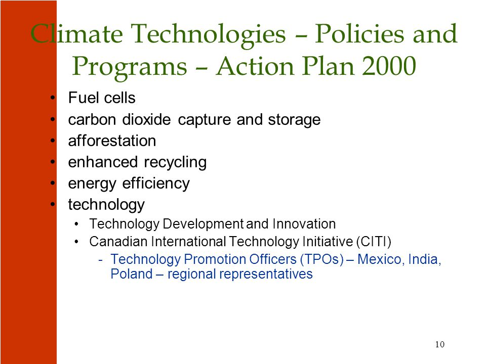 10 Climate Technologies – Policies and Programs – Action Plan 2000 Fuel cells carbon dioxide capture and storage afforestation enhanced recycling energy efficiency technology Technology Development and Innovation Canadian International Technology Initiative (CITI) -Technology Promotion Officers (TPOs) – Mexico, India, Poland – regional representatives