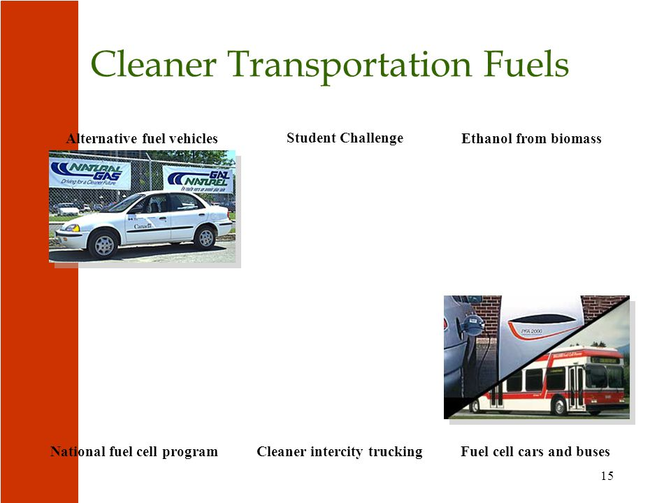 15 Cleaner Transportation Fuels Ethanol from biomassAlternative fuel vehicles Student Challenge Cleaner intercity truckingNational fuel cell programFuel cell cars and buses