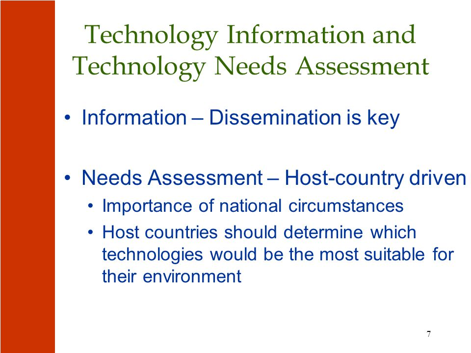 7 Technology Information and Technology Needs Assessment Information – Dissemination is key Needs Assessment – Host-country driven Importance of national circumstances Host countries should determine which technologies would be the most suitable for their environment