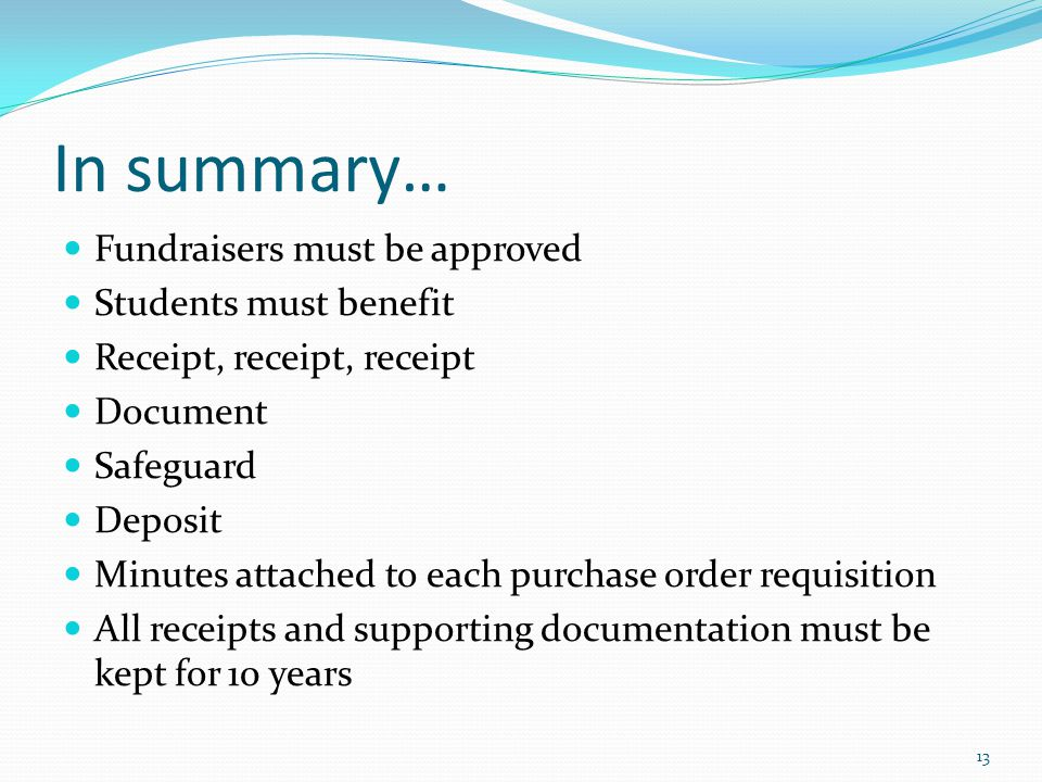 In summary… Fundraisers must be approved Students must benefit Receipt, receipt, receipt Document Safeguard Deposit Minutes attached to each purchase order requisition All receipts and supporting documentation must be kept for 10 years 13