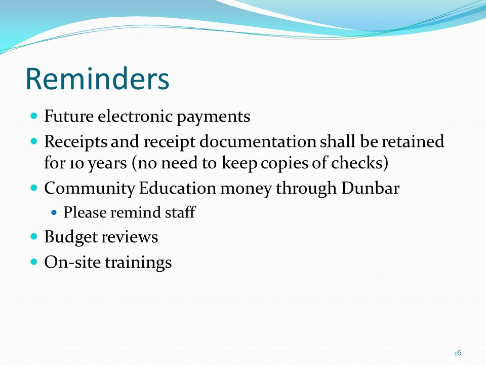 Reminders Future electronic payments Receipts and receipt documentation shall be retained for 10 years (no need to keep copies of checks) Community Education money through Dunbar Please remind staff Budget reviews On-site trainings 16