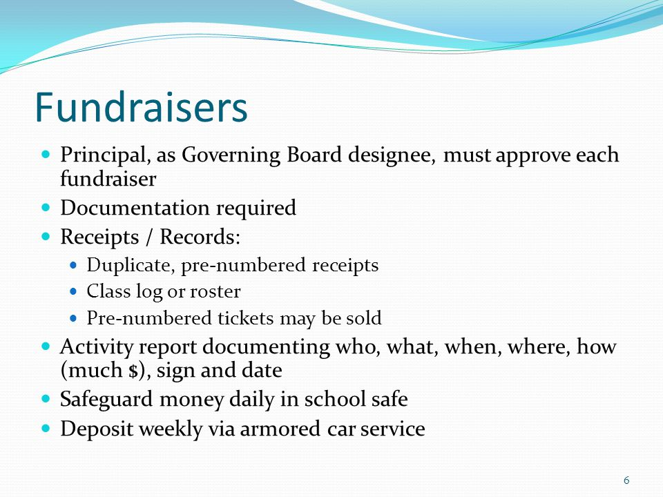 Fundraisers Principal, as Governing Board designee, must approve each fundraiser Documentation required Receipts / Records: Duplicate, pre-numbered receipts Class log or roster Pre-numbered tickets may be sold Activity report documenting who, what, when, where, how (much $), sign and date Safeguard money daily in school safe Deposit weekly via armored car service 6