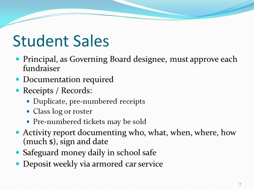 Student Sales Principal, as Governing Board designee, must approve each fundraiser Documentation required Receipts / Records: Duplicate, pre-numbered receipts Class log or roster Pre-numbered tickets may be sold Activity report documenting who, what, when, where, how (much $), sign and date Safeguard money daily in school safe Deposit weekly via armored car service 7