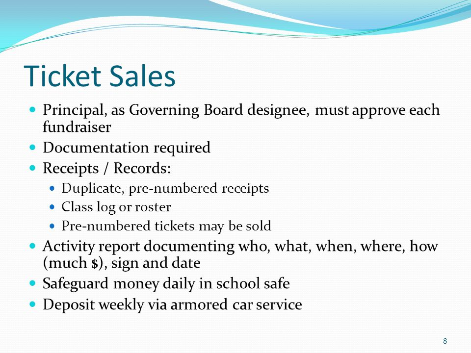 Ticket Sales Principal, as Governing Board designee, must approve each fundraiser Documentation required Receipts / Records: Duplicate, pre-numbered receipts Class log or roster Pre-numbered tickets may be sold Activity report documenting who, what, when, where, how (much $), sign and date Safeguard money daily in school safe Deposit weekly via armored car service 8