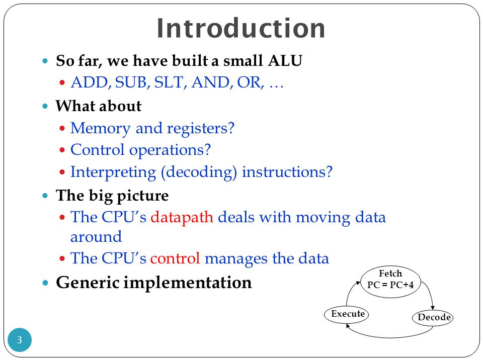 Introduction 3 So far, we have built a small ALU ADD, SUB, SLT, AND, OR, … What about Memory and registers.