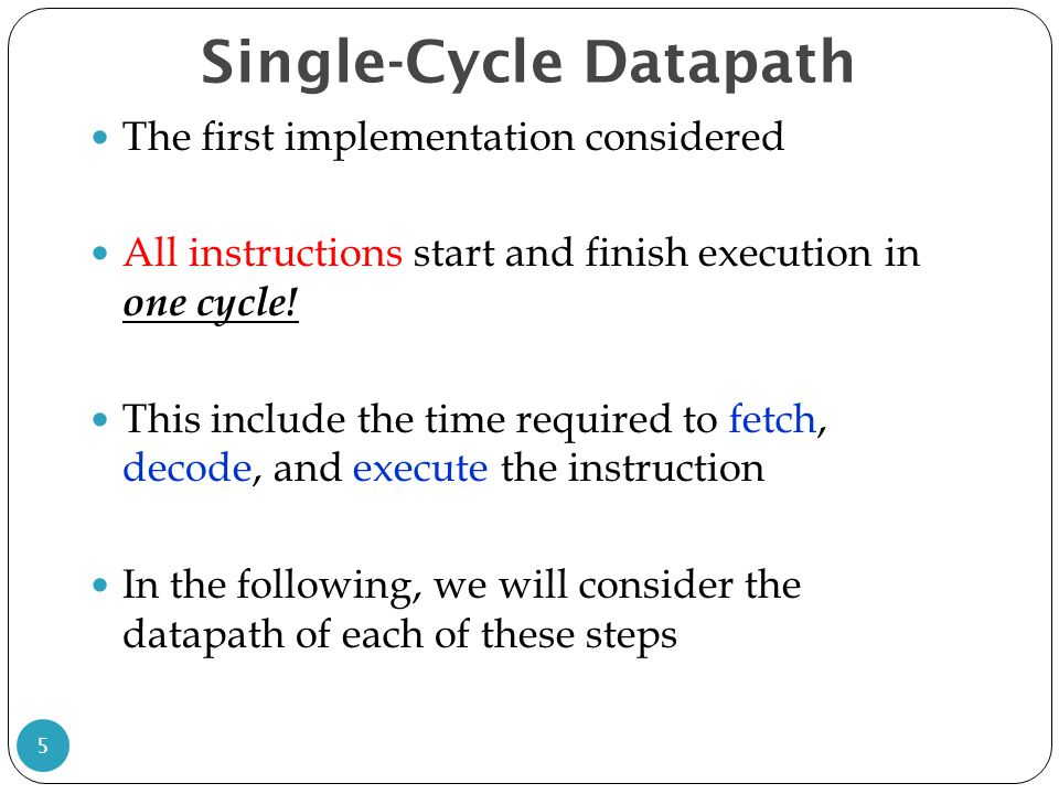 Single-Cycle Datapath 5 The first implementation considered All instructions start and finish execution in one cycle.