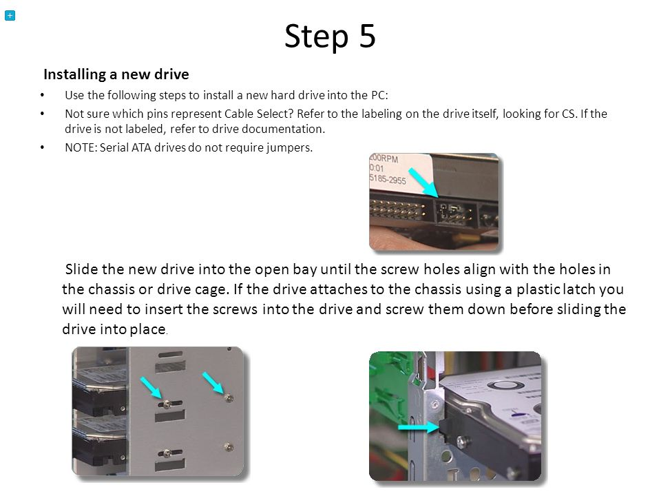 Step 5 Installing a new drive Use the following steps to install a new hard drive into the PC: Not sure which pins represent Cable Select.