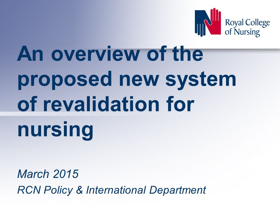 An overview of the proposed new system of revalidation for nursing March 2015 RCN Policy & International Department