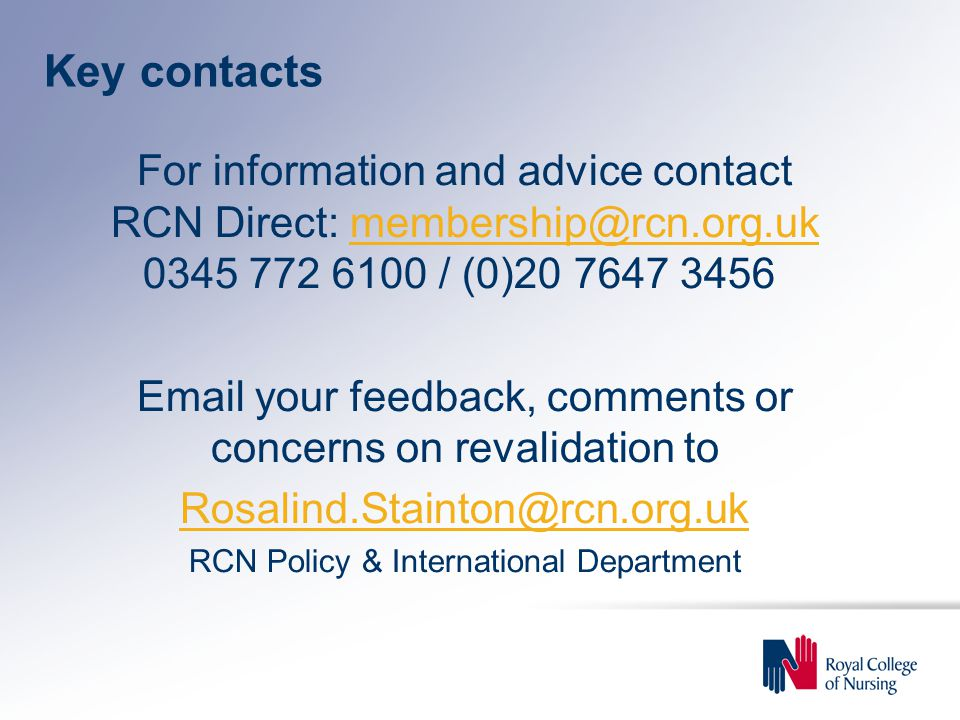 Key contacts For information and advice contact RCN Direct: / (0) your feedback, comments or concerns on revalidation to RCN Policy & International Department