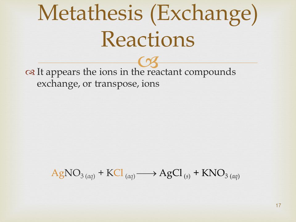  17 Metathesis (Exchange) Reactions  It appears the ions in the reactant compounds exchange, or transpose, ions AgNO 3 ( aq ) + KCl ( aq )  AgCl ( s ) + KNO 3 ( aq )