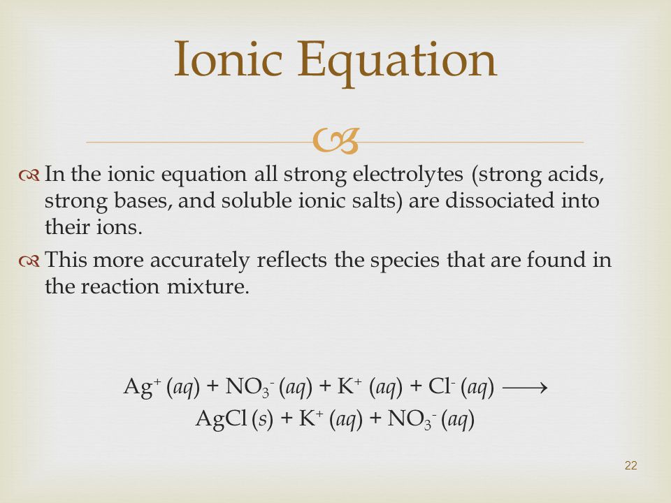  22 Ionic Equation  In the ionic equation all strong electrolytes (strong acids, strong bases, and soluble ionic salts) are dissociated into their ions.