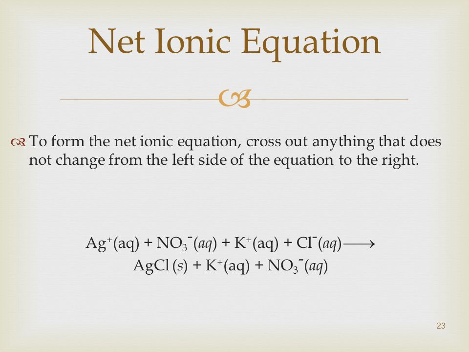 23 Net Ionic Equation  To form the net ionic equation, cross out anything that does not change from the left side of the equation to the right.