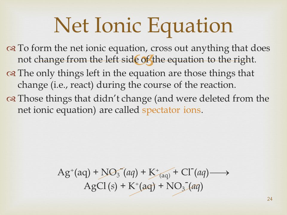  24 Net Ionic Equation  To form the net ionic equation, cross out anything that does not change from the left side of the equation to the right.
