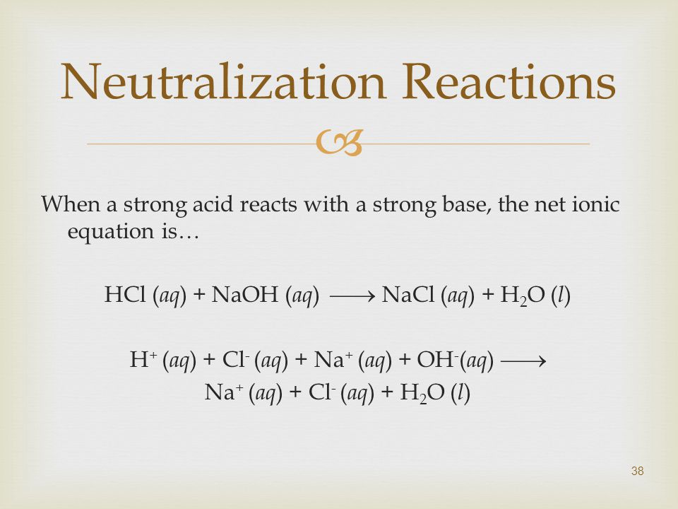  38 Neutralization Reactions When a strong acid reacts with a strong base, the net ionic equation is… HCl ( aq ) + NaOH ( aq )  NaCl ( aq ) + H 2 O ( l ) H + ( aq ) + Cl - ( aq ) + Na + ( aq ) + OH - ( aq )  Na + ( aq ) + Cl - ( aq ) + H 2 O ( l )