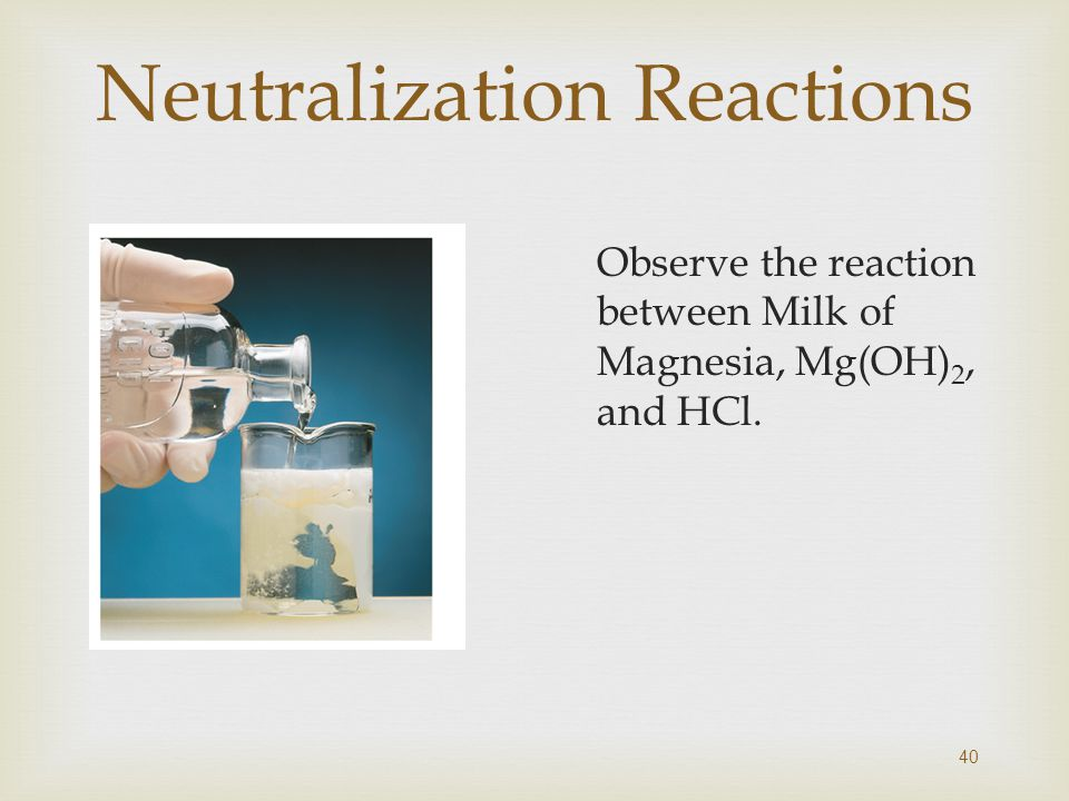 Neutralization Reactions Observe the reaction between Milk of Magnesia, Mg(OH) 2, and HCl. 40