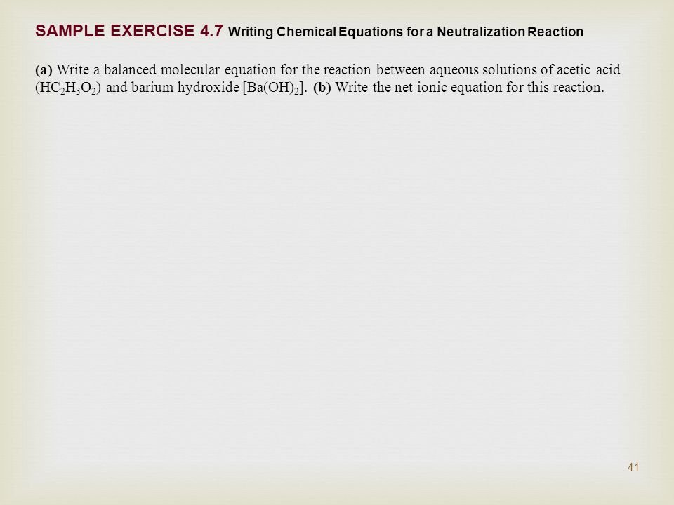 SAMPLE EXERCISE 4.7 Writing Chemical Equations for a Neutralization Reaction (a) Write a balanced molecular equation for the reaction between aqueous solutions of acetic acid (HC 2 H 3 O 2 ) and barium hydroxide [Ba(OH) 2 ].