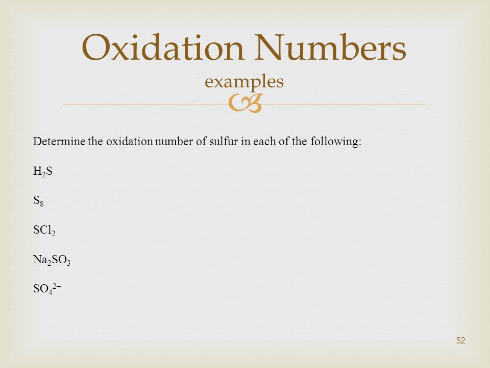  52 Oxidation Numbers examples Determine the oxidation number of sulfur in each of the following: H 2 S S 8 SCl 2 Na 2 SO 3 SO 4 2–