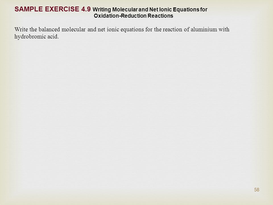 SAMPLE EXERCISE 4.9 Writing Molecular and Net Ionic Equations for Oxidation-Reduction Reactions Write the balanced molecular and net ionic equations for the reaction of aluminium with hydrobromic acid.