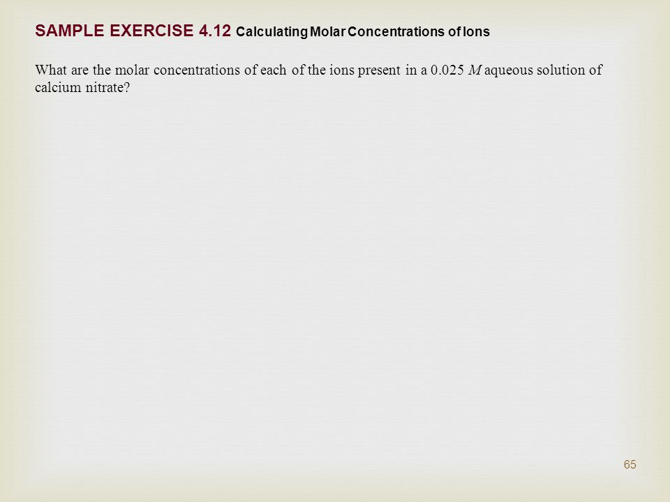 SAMPLE EXERCISE 4.12 Calculating Molar Concentrations of Ions What are the molar concentrations of each of the ions present in a M aqueous solution of calcium nitrate.