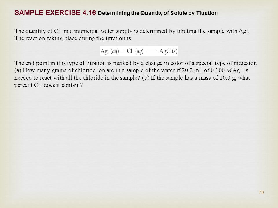 SAMPLE EXERCISE 4.16 Determining the Quantity of Solute by Titration The quantity of Cl – in a municipal water supply is determined by titrating the sample with Ag +.
