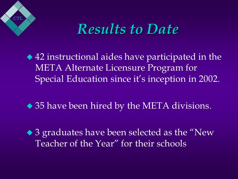 Results to Date u 42 instructional aides have participated in the META Alternate Licensure Program for Special Education since it's inception in 2002.