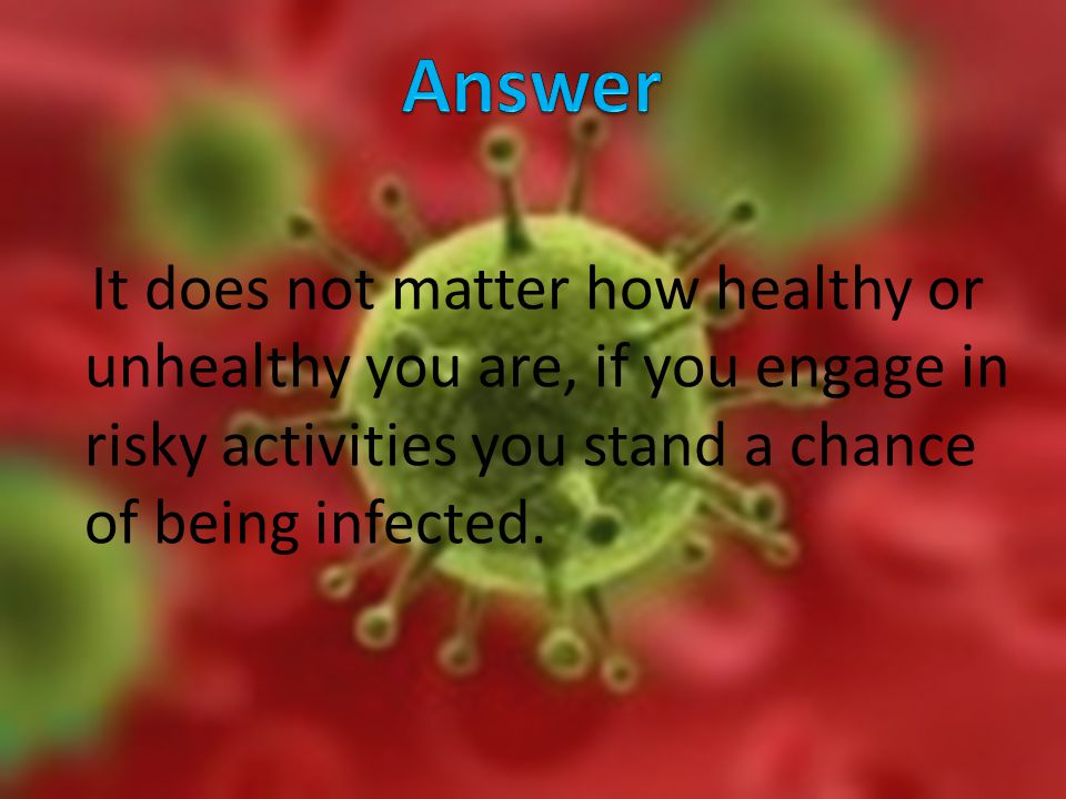 It does not matter how healthy or unhealthy you are, if you engage in risky activities you stand a chance of being infected.