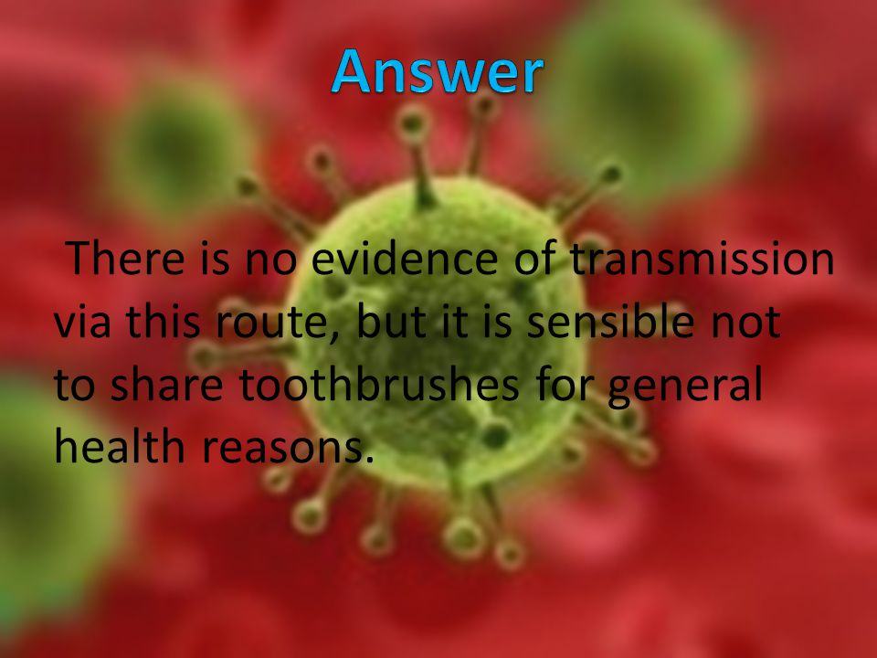 There is no evidence of transmission via this route, but it is sensible not to share toothbrushes for general health reasons.