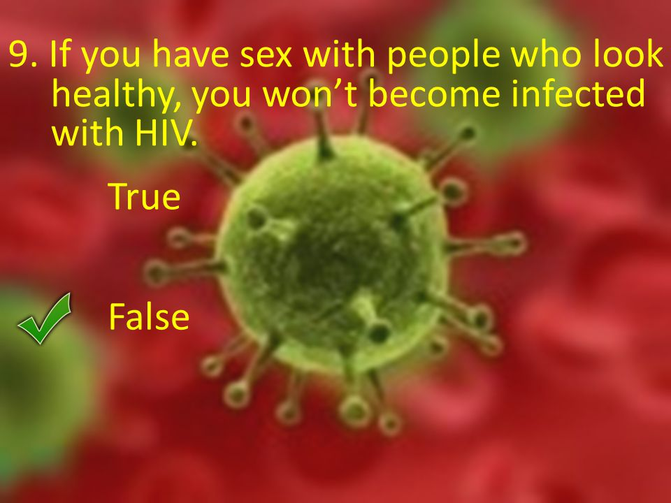 9. If you have sex with people who look healthy, you won't become infected with HIV. True False
