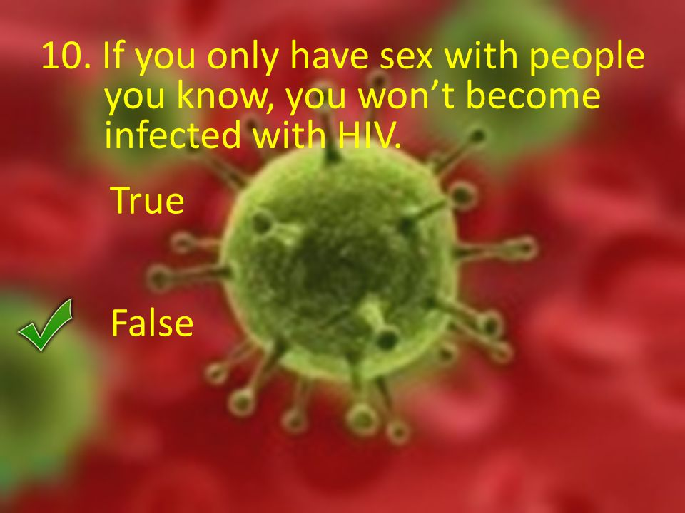 10. If you only have sex with people you know, you won't become infected with HIV. True False