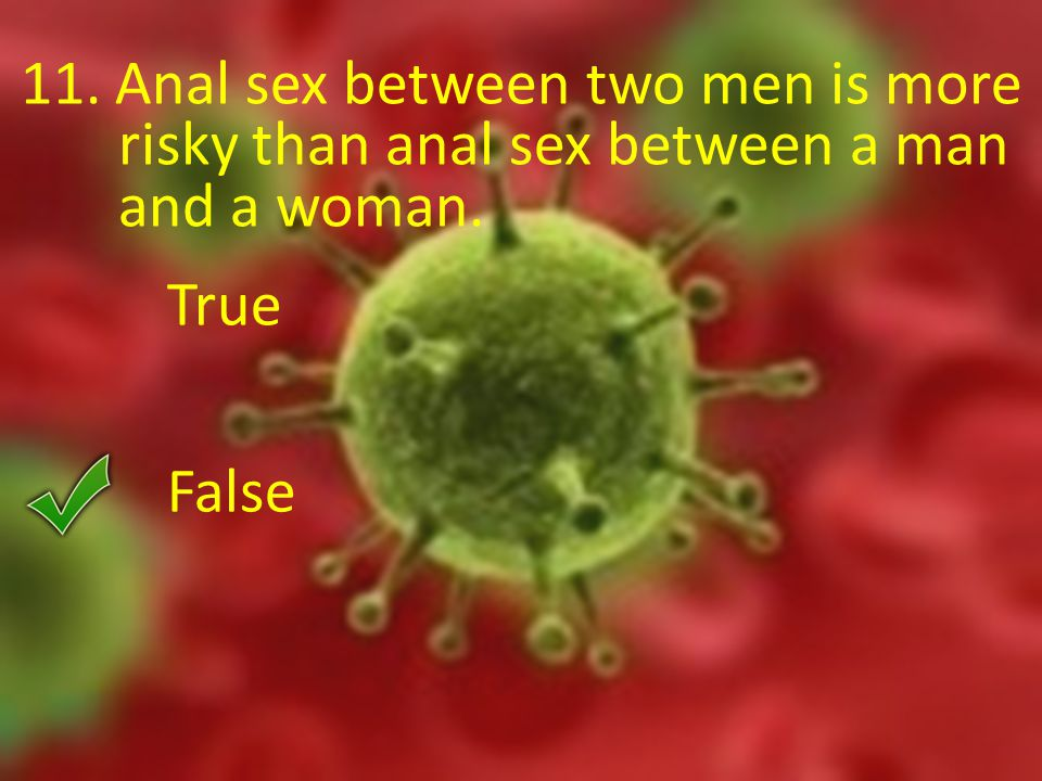 11. Anal sex between two men is more risky than anal sex between a man and a woman. True False