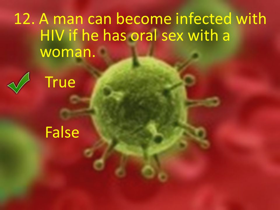 12. A man can become infected with HIV if he has oral sex with a woman. True False