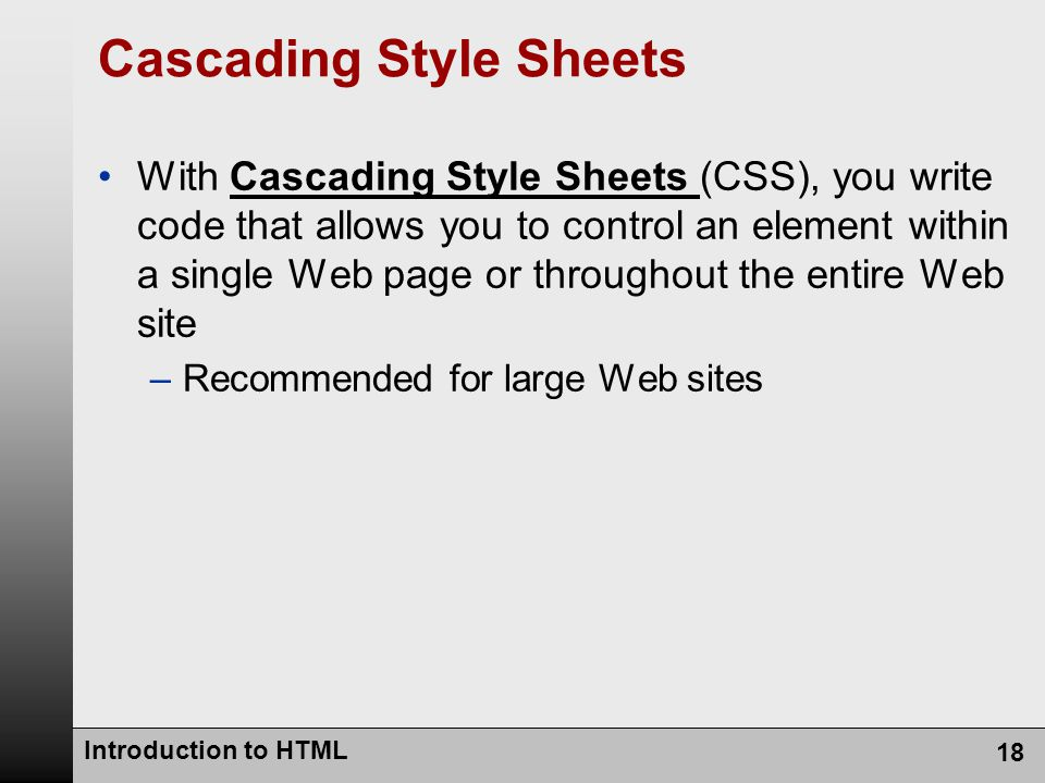 Introduction to HTML 18 Cascading Style Sheets With Cascading Style Sheets (CSS), you write code that allows you to control an element within a single Web page or throughout the entire Web site –Recommended for large Web sites
