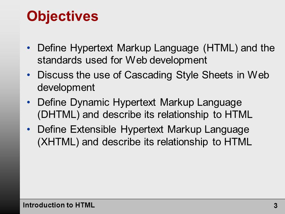 Introduction to HTML 3 Objectives Define Hypertext Markup Language (HTML) and the standards used for Web development Discuss the use of Cascading Style Sheets in Web development Define Dynamic Hypertext Markup Language (DHTML) and describe its relationship to HTML Define Extensible Hypertext Markup Language (XHTML) and describe its relationship to HTML