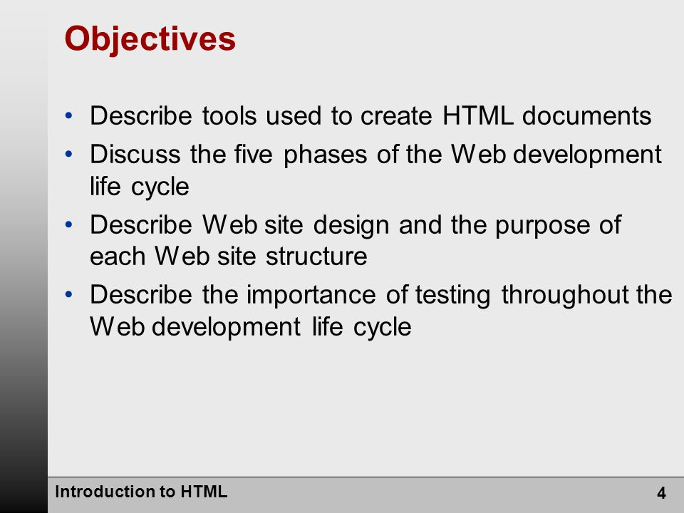Introduction to HTML 4 Objectives Describe tools used to create HTML documents Discuss the five phases of the Web development life cycle Describe Web site design and the purpose of each Web site structure Describe the importance of testing throughout the Web development life cycle